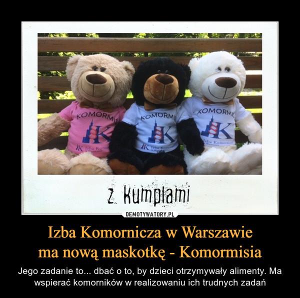 Izba Komornicza w Warszawiema nową maskotkę - Komormisia – Jego zadanie to... dbać o to, by dzieci otrzymywały alimenty. Ma wspierać komorników w realizowaniu ich trudnych zadań