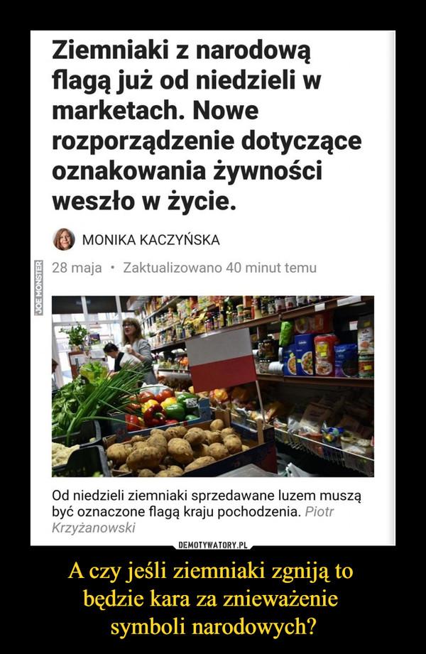 A czy jeśli ziemniaki zgniją to będzie kara za znieważenie symboli narodowych? –  Ziemniaki z narodowąflagą już od niedzieli wmarketach. Nowerozporządzenie dotycząceoznakowania żywnościweszło w życie.01 MONIKA KACZYŃSKA28 maja • Zaktualizowano 40 minut temuOd niedzieli ziemniaki sprzedawane luzem musząbyć oznaczone flagą kraju pochodzenia. PiotrKrzyżanowski
