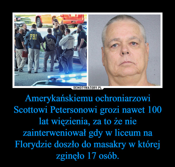 Amerykańskiemu ochroniarzowi Scottowi Petersonowi grozi nawet 100 lat więzienia, za to że nie zainterweniował gdy w liceum na Florydzie doszło do masakry w której zginęło 17 osób. –