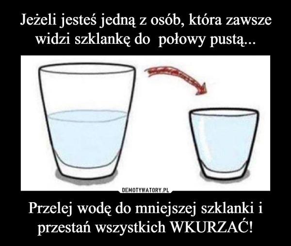 Przelej wodę do mniejszej szklanki i przestań wszystkich WKURZAĆ! –