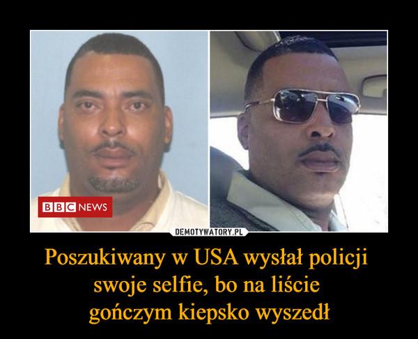 Poszukiwany w USA wysłał policji swoje selfie, bo na liście gończym kiepsko wyszedł –