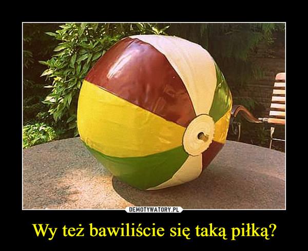 Wy też bawiliście się taką piłką? –