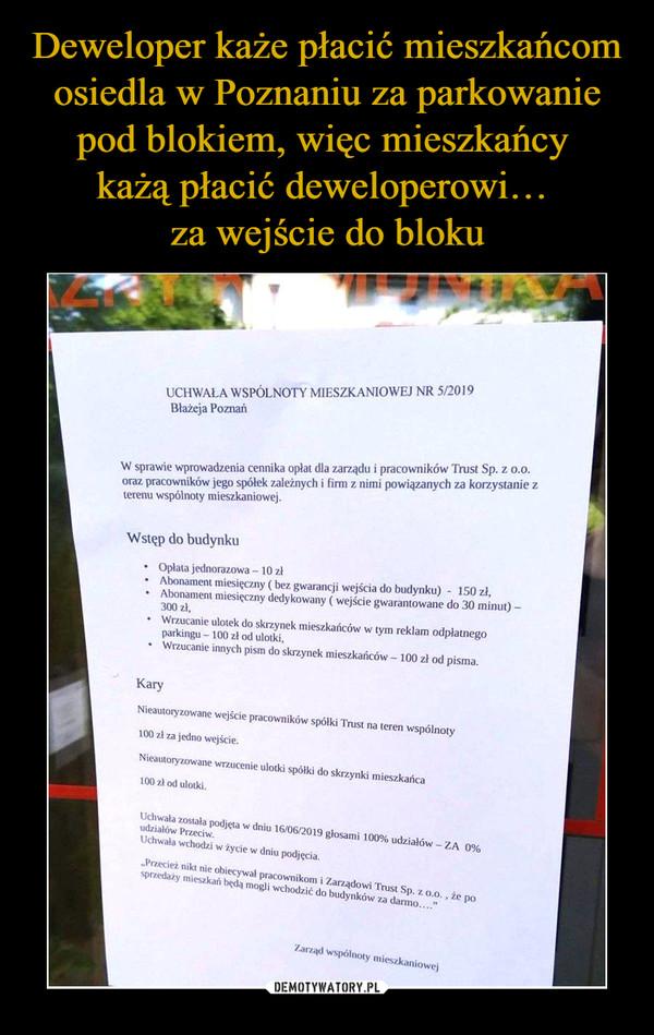 –  UCHWALA WSPÓLNOTY MIESZKANIOWEJ NR 5/2019Błażeja PoznańW sprawie wprowadzenia cennika opłat dla zarządu i pracowników Trusi Sp. z o.o.oraz pracowników jego spółek zależnych i firm z nimi powiązanych za korzystanie zterenu wspólnoiy mieszkaniowej.Wslęp do budynku■ Oplau jednorazowa - 10/1• Abonament miesięczny t be/, gwarancji wejścia do budynku) - ISO zł.■ Abonament miesięczny dedykowany ( wejście gwarantowane do 30 minut)300x1,• Wrzucanie ulotek do skrzynek mieszkańców w tym reklam odpłatnegoparkingu - 100 /.I od ulodu.• Wrzucanie innych pism do skrzynek mieszkańców - 100 zł od pisma.