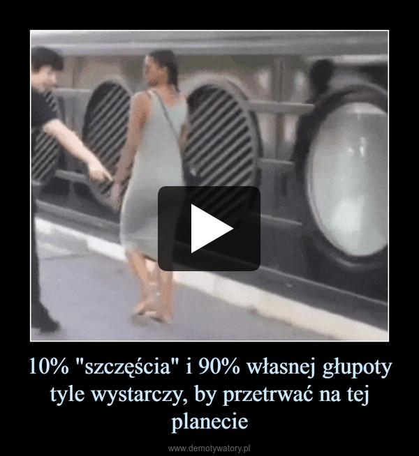 """10% """"szczęścia"""" i 90% własnej głupoty tyle wystarczy, by przetrwać na tej planecie –"""