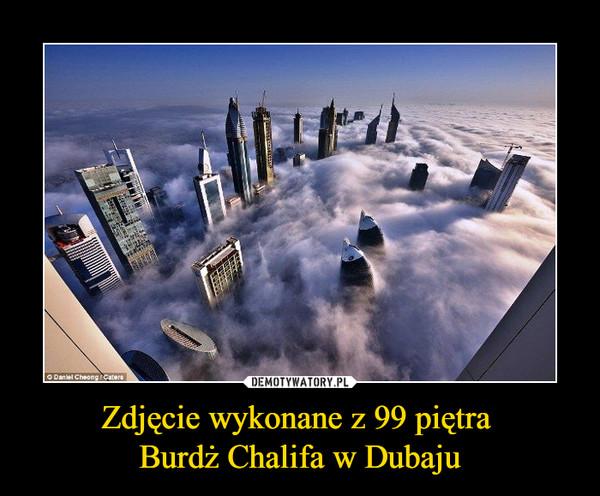 Zdjęcie wykonane z 99 piętra Burdż Chalifa w Dubaju –