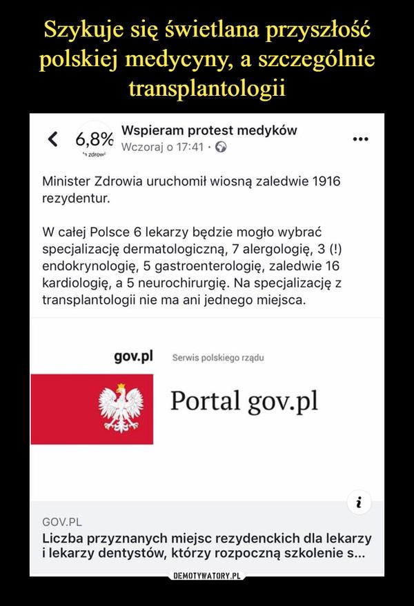–  Wspieram Protest medykówMinister Zdrowia uruchomił wiosną zaledwie 1916rezydentur.W całej Polsce 6 lekarzy będzie mogło wybraćspecjalizację dermatologiczną, 7 alergologię, 3 (!)endokrynologię, 5 gastroenterologię, zaledwie 16kardiologię, a 5 neurochirurgię. Na specjalizację ztransplantologii nie ma ani jednego miejsca.
