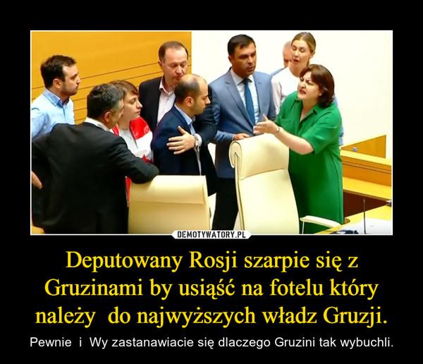 Deputowany Rosji szarpie się z Gruzinami by usiąść na fotelu który należy  do najwyższych władz Gruzji. – Pewnie  i  Wy zastanawiacie się dlaczego Gruzini tak wybuchli.
