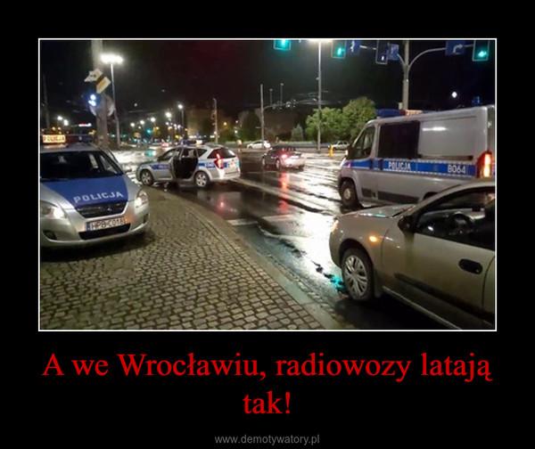 A we Wrocławiu, radiowozy latają tak! –