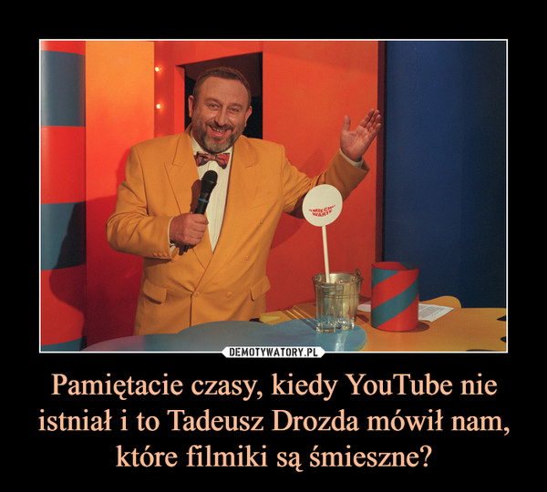 Pamiętacie czasy, kiedy YouTube nie istniał i to Tadeusz Drozda mówił nam, które filmiki są śmieszne? –