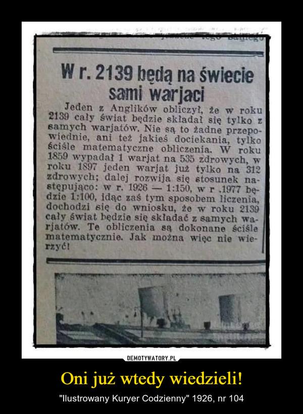 """Oni już wtedy wiedzieli! – """"Ilustrowany Kuryer Codzienny"""" 1926, nr 104 W r. 2139 będą na świeciesami warjaciJeden z Anglików obliczył, že w roku2139 caly swiat bedzie skladat się tylko zsamych warjatów. Nie są to žadne przepo-wiednie, ani też jakieś dociekania, tylkościśle matematyczne obliczenia. W roku1859 wypadał 1 warjat na 535 zdrowych, wroku 1897 jeden warjat już tylko na 312zdrowych; dalej rozwija się stosunek następująco: w r. 1926 1:150, w r .1977 be-dzie 1:100, idac zaś tym sposobem liczenia,dochodzi się do wniosku, že w roku 2139caly świat bedzie się składać z samych wa-rjatów. Te obliczenia są dokonane ściślematematycznie. Jak można więc nie wie-rzyć!DEMOTYWATORY.PLOni już wtedy wiedzieli...""""llustrowany Kuryer Codzienny"""" 1926, nr 104"""