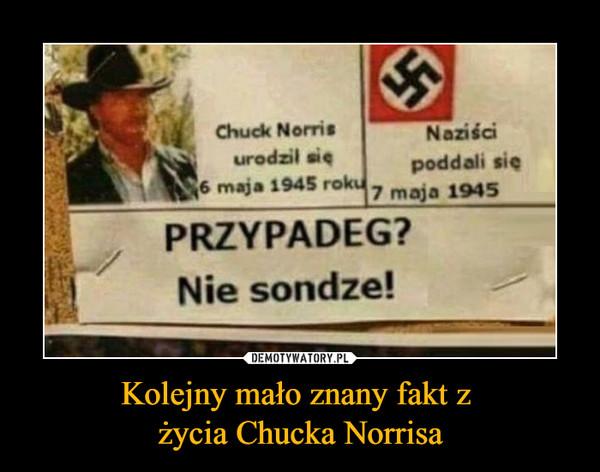 Kolejny mało znany fakt z życia Chucka Norrisa –  Chuck Norris urodził się 6 maja 1945 rokuNaziści poddali się 7 maja 1945PRZYPADEG?Nie sondze!