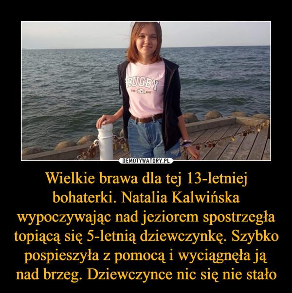 Wielkie brawa dla tej 13-letniej bohaterki. Natalia Kalwińska wypoczywając nad jeziorem spostrzegła topiącą się 5-letnią dziewczynkę. Szybko pospieszyła z pomocą i wyciągnęła ją nad brzeg. Dziewczynce nic się nie stało –