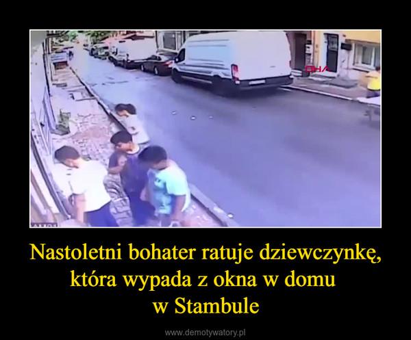 Nastoletni bohater ratuje dziewczynkę, która wypada z okna w domu w Stambule –