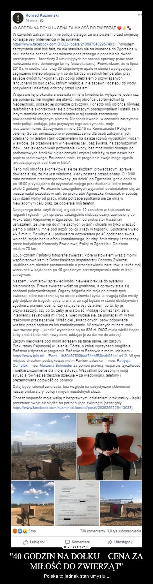 """""""40 GODZIN NA DOŁKU – CENA ZA MIŁOŚĆ DO ZWIERZĄT"""" – Polska to jednak stan umysłu... 40 GODZIN NA DOŁKU CENA ZA MIŁOŠČ DO ZWIERZATW czwartek zatrzymaia mnie policja dlatego,konające psy (interwencja w tej sprawie:uratowalem przed smiercia108970402957403), Powzatrzymania mial być fakt, że nie stawitem się na komende do Zgorzelca wcelu zlożenia zeznań w charakterze podejrzanego o popetnienie dwóchprzestępstwa kradzieży 3 umierajacych na oczach oprawcy psdów oraz2018 r. w środku lata, przy 35 stopniowym upalew cieniu i wystepujacymzagrożeniu meteorologicznym coasyście dwóch funkcjonariuszy policji odebrałem 6 przywiązanychbardzo wysokich temperatur, przyzapewnit dostepu do wody,pożywienia i należytej ochrony przed upałami.W sprawie tej prokuratura wezwała mnie w kwietniu br. wyłacznie jeden raz,ale ponieważ nie moglem się stawić, mój obrońca usprawiedliwi tanieobecność, podając jej poważne przyczyny. Ponadto mój obrońca równieżinnym terminie mojego przesłuchania w tej spravwie zostaniemypowiadomieni odrebnym pismem. Niespodziewanie, w czwartek zatrzymałamnie policja podając, jako przyczynę tego zatrzymania, mojeI Policii wJeleniej Górze, umieszczono w pomieszczeniu dla osób zatrzymanych,telefon i tam oczekiwalem na dalsze rozwój wypadków. Podamw skrócie, że przebywalem wniewielkiej celi, bez świata, na zabrudzonymodebranopodstawowvch srodków higienicznvch i czystei odzieżv. w tym nawet bezpapieru toaletowego. Pouczono mnie, że pragnienie swoje moge ugasić-wsadzając pysk pod kran w kiblu"""".Rano mój obrońca skontaktował się ze slużbami prowadzącymi sprawę irano zostałem przetransportowany .na dolek do Zgorzelca, gdzie dopieropo 15:00 przystapiono do czynności mojego przesłuchania, które trwalookolo 2 godziny. Po złożeniu szczegółowych wyjaśnien dowiedzialem się, żeczvli dzień wolny od pracv, miata potrzebe spotkania sie ze mnaniewiadomym celu oraz, że odbieraja mój telefon.Następnego dnia, czyli dzisiaj, o godzinie 12 zostalem w kajdanach nanogach i rekach - jak sprawca sz"""