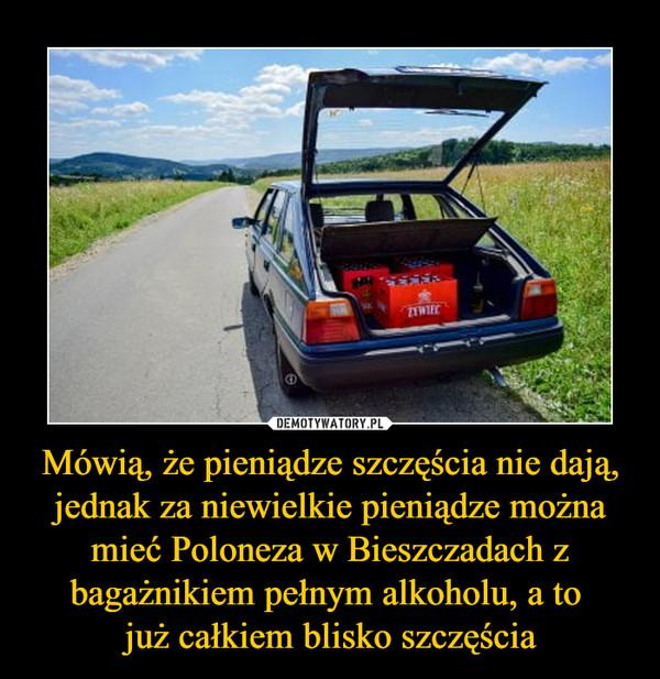 Mówią, że pieniądze szczęścia nie dają, jednak za niewielkie pieniądze można mieć Poloneza w Bieszczadach z bagażnikiem pełnym alkoholu, a to już całkiem blisko szczęścia –