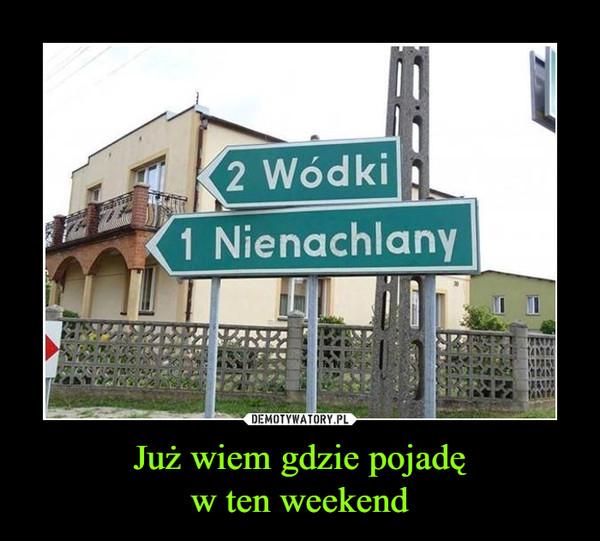 Już wiem gdzie pojadęw ten weekend –  Wódki Nienachlany
