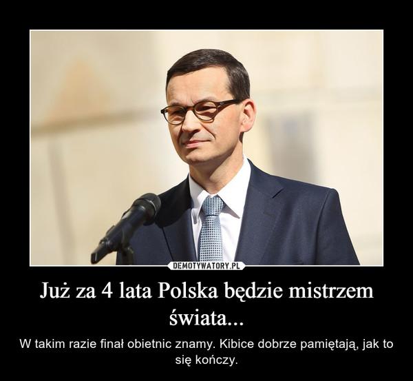 Już za 4 lata Polska będzie mistrzem świata... – W takim razie finał obietnic znamy. Kibice dobrze pamiętają, jak to się kończy.