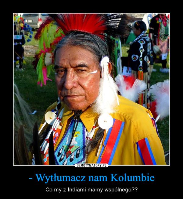 - Wytłumacz nam Kolumbie – Co my z Indiami mamy wspólnego??