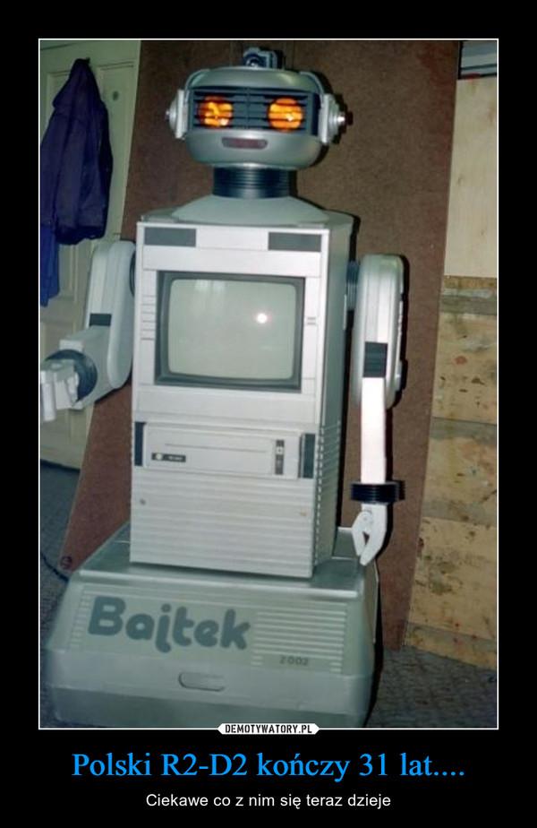 Polski R2-D2 kończy 31 lat.... – Ciekawe co z nim się teraz dzieje