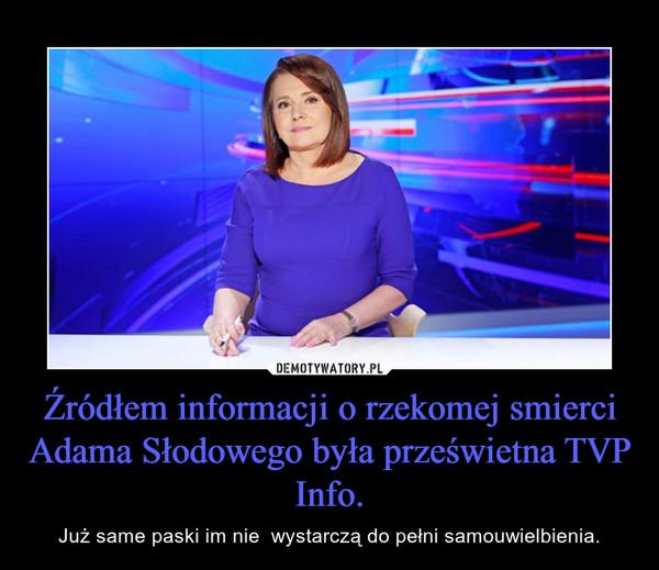 Źródłem informacji o rzekomej smierci Adama Słodowego była prześwietna TVP Info. – Już same paski im nie  wystarczą do pełni samouwielbienia.