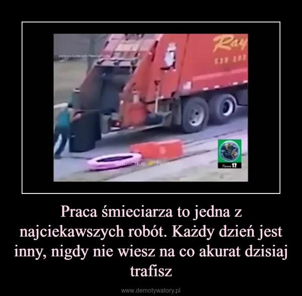 Praca śmieciarza to jedna z najciekawszych robót. Każdy dzień jest inny, nigdy nie wiesz na co akurat dzisiaj trafisz –