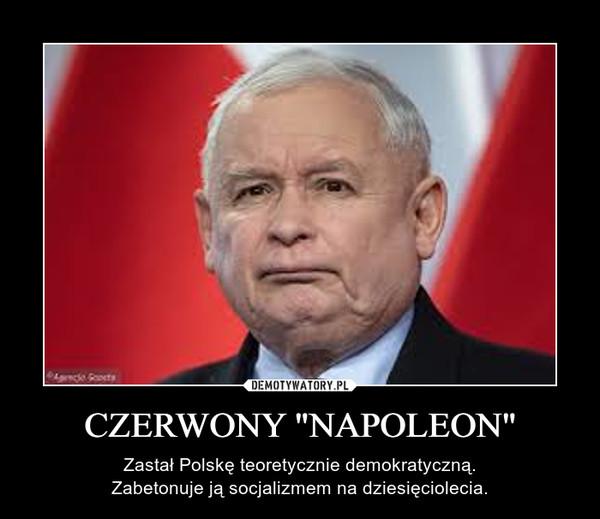 """CZERWONY """"NAPOLEON"""" – Zastał Polskę teoretycznie demokratyczną.Zabetonuje ją socjalizmem na dziesięciolecia."""