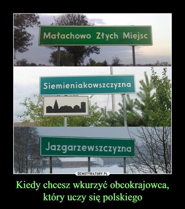 Kiedy chcesz wkurzyć obcokrajowca, który uczy się polskiego –  Małachowo Złych MiejscSiemieniakowszczyzna  Jazgarzewszczyzna