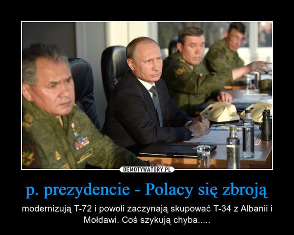 p. prezydencie - Polacy się zbroją – modernizują T-72 i powoli zaczynają skupować T-34 z Albanii i Mołdawi. Coś szykują chyba.....
