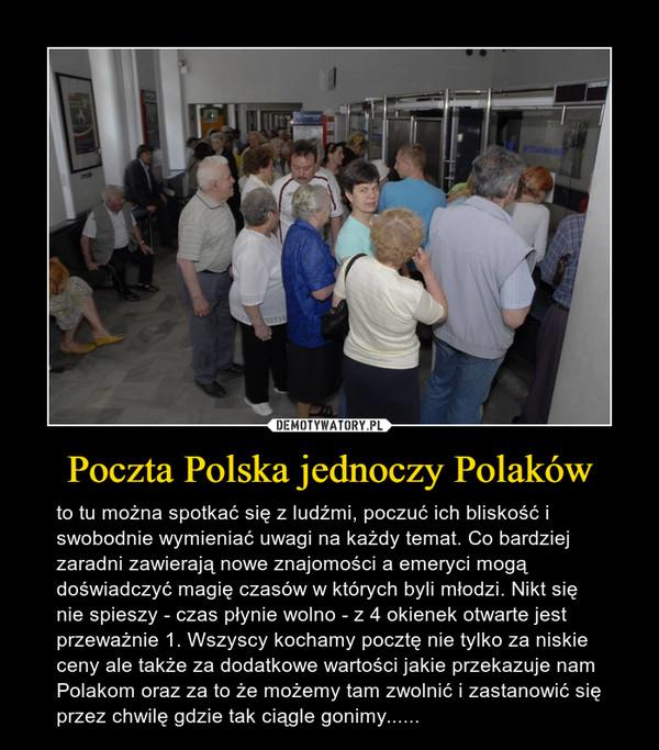 Poczta Polska jednoczy Polaków – to tu można spotkać się z ludźmi, poczuć ich bliskość i swobodnie wymieniać uwagi na każdy temat. Co bardziej zaradni zawierają nowe znajomości a emeryci mogą doświadczyć magię czasów w których byli młodzi. Nikt się nie spieszy - czas płynie wolno - z 4 okienek otwarte jest przeważnie 1. Wszyscy kochamy pocztę nie tylko za niskie ceny ale także za dodatkowe wartości jakie przekazuje nam Polakom oraz za to że możemy tam zwolnić i zastanowić się przez chwilę gdzie tak ciągle gonimy......