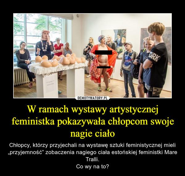 """W ramach wystawy artystycznej feministka pokazywała chłopcom swoje nagie ciało – Chłopcy, którzy przyjechali na wystawę sztuki feministycznej mieli """"przyjemność"""" zobaczenia nagiego ciała estońskiej feministki Mare Tralli.Co wy na to?"""