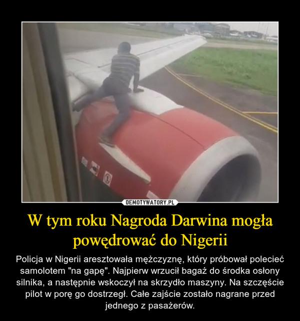 """W tym roku Nagroda Darwina mogła powędrować do Nigerii – Policja w Nigerii aresztowała mężczyznę, który próbował polecieć samolotem """"na gapę"""". Najpierw wrzucił bagaż do środka osłony silnika, a następnie wskoczył na skrzydło maszyny. Na szczęście pilot w porę go dostrzegł. Całe zajście zostało nagrane przed jednego z pasażerów."""