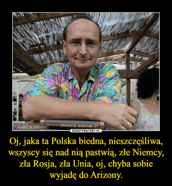 Oj, jaka ta Polska biedna, nieszczęśliwa, wszyscy się nad nią pastwią, złe Niemcy, zła Rosja, zła Unia, oj, chyba sobie wyjadę do Arizony. –