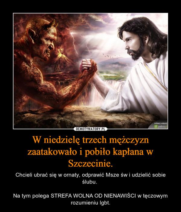 W niedzielę trzech mężczyzn zaatakowało i pobiło kapłana w Szczecinie. – Chcieli ubrać się w ornaty, odprawić Msze św i udzielić sobie ślubu. Na tym polega STREFA WOLNA OD NIENAWIŚCI w tęczowym rozumieniu lgbt.