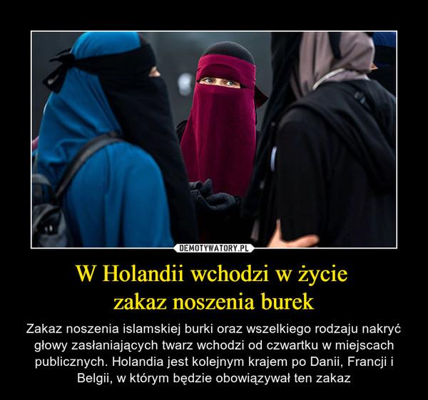 W Holandii wchodzi w życie zakaz noszenia burek – Zakaz noszenia islamskiej burki oraz wszelkiego rodzaju nakryć głowy zasłaniających twarz wchodzi od czwartku w miejscach publicznych. Holandia jest kolejnym krajem po Danii, Francji i Belgii, w którym będzie obowiązywał ten zakaz