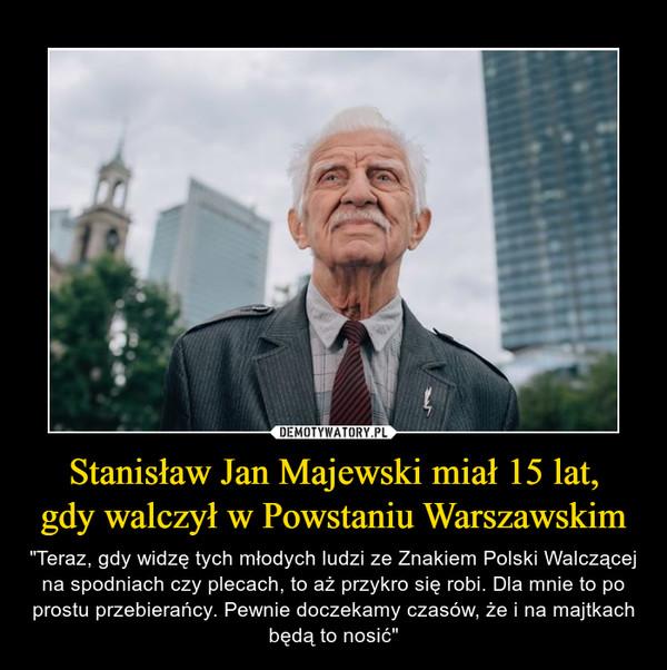 """Stanisław Jan Majewski miał 15 lat,gdy walczył w Powstaniu Warszawskim – """"Teraz, gdy widzę tych młodych ludzi ze Znakiem Polski Walczącej na spodniach czy plecach, to aż przykro się robi. Dla mnie to po prostu przebierańcy. Pewnie doczekamy czasów, że i na majtkach będą to nosić"""""""