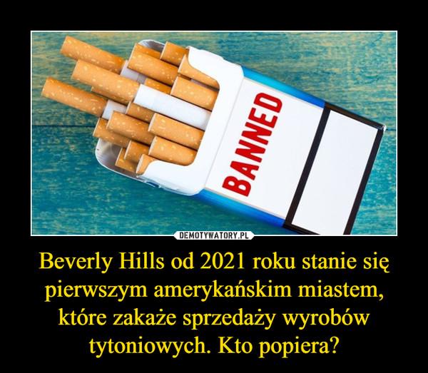 Beverly Hills od 2021 roku stanie się pierwszym amerykańskim miastem, które zakaże sprzedaży wyrobów tytoniowych. Kto popiera? –