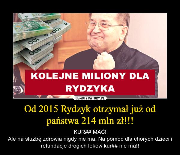 Od 2015 Rydzyk otrzymał już od państwa 214 mln zł!!! – KUR## MAĆ!Ale na służbę zdrowia nigdy nie ma. Na pomoc dla chorych dzieci i refundacje drogich leków kur## nie ma!!