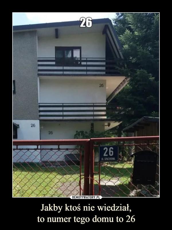 Jakby ktoś nie wiedział,to numer tego domu to 26 –