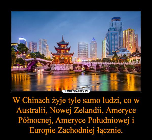 W Chinach żyje tyle samo ludzi, co w Australii, Nowej Zelandii, Ameryce Północnej, Ameryce Południowej i Europie Zachodniej łącznie. –