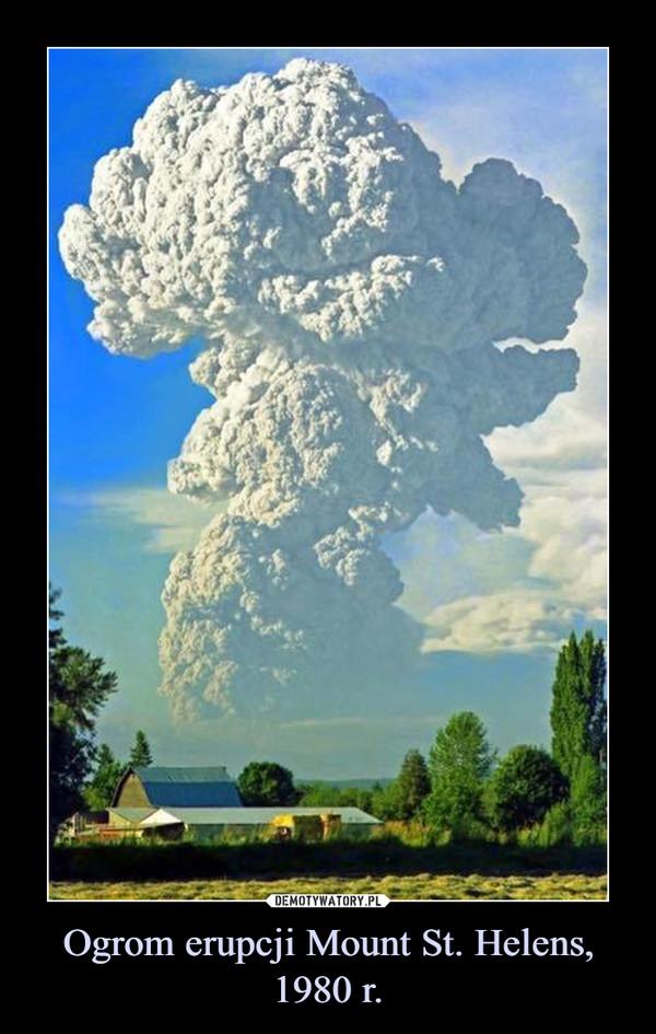 Ogrom erupcji Mount St. Helens, 1980 r. –