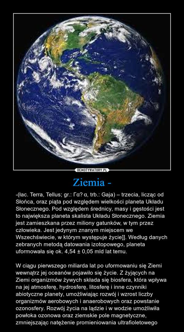 Ziemia - – -(łac. Terra, Tellus; gr.: Γαῖα, trb.: Gaja) – trzecia, licząc od Słońca, oraz piąta pod względem wielkości planeta Układu Słonecznego. Pod względem średnicy, masy i gęstości jest to największa planeta skalista Układu Słonecznego. Ziemia jest zamieszkana przez miliony gatunków, w tym przez człowieka. Jest jedynym znanym miejscem we Wszechświecie, w którym występuje życie]]. Według danych zebranych metodą datowania izotopowego, planeta uformowała się ok. 4,54 ± 0,05 mld lat temu.W ciągu pierwszego miliarda lat po uformowaniu się Ziemi wewnątrz jej oceanów pojawiło się życie. Z żyjących na Ziemi organizmów żywych składa się biosfera, która wpływa na jej atmosferę, hydrosferę, litosferę i inne czynniki abiotyczne planety, umożliwiając rozwój i wzrost liczby organizmów aerobowych i anaerobowych oraz powstanie ozonosfery. Rozwój życia na lądzie i w wodzie umożliwiła powłoka ozonowa oraz ziemskie pole magnetyczne, zmniejszając natężenie promieniowania ultrafioletowego