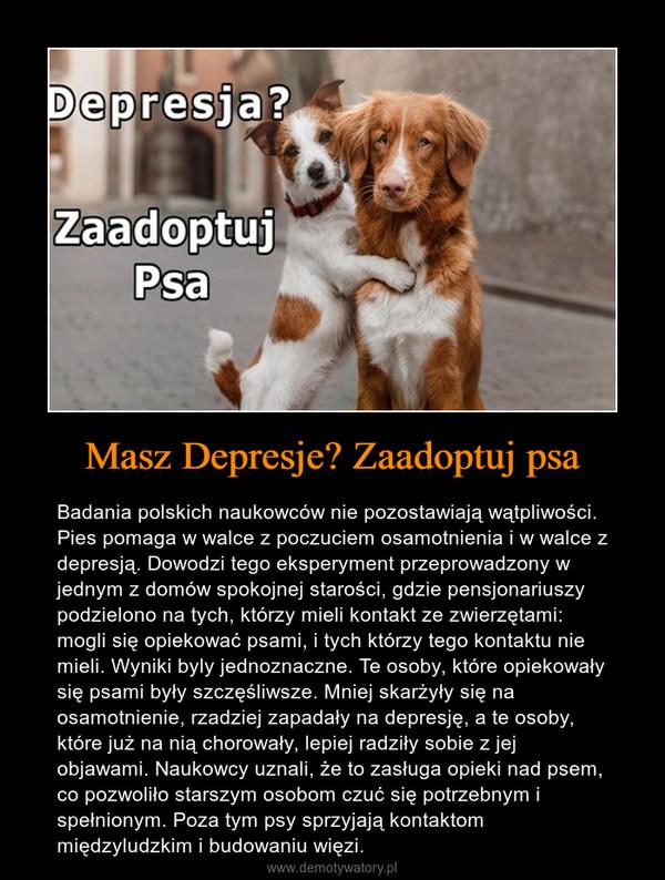 Masz Depresje? Zaadoptuj psa – Badania polskich naukowców nie pozostawiają wątpliwości. Pies pomaga w walce z poczuciem osamotnienia i w walce z depresją. Dowodzi tego eksperyment przeprowadzony w jednym z domów spokojnej starości, gdzie pensjonariuszy podzielono na tych, którzy mieli kontakt ze zwierzętami: mogli się opiekować psami, i tych którzy tego kontaktu nie mieli. Wyniki byly jednoznaczne. Te osoby, które opiekowały się psami były szczęśliwsze. Mniej skarżyły się na osamotnienie, rzadziej zapadały na depresję, a te osoby, które już na nią chorowały, lepiej radziły sobie z jej objawami. Naukowcy uznali, że to zasługa opieki nad psem, co pozwoliło starszym osobom czuć się potrzebnym i spełnionym. Poza tym psy sprzyjają kontaktom międzyludzkim i budowaniu więzi.