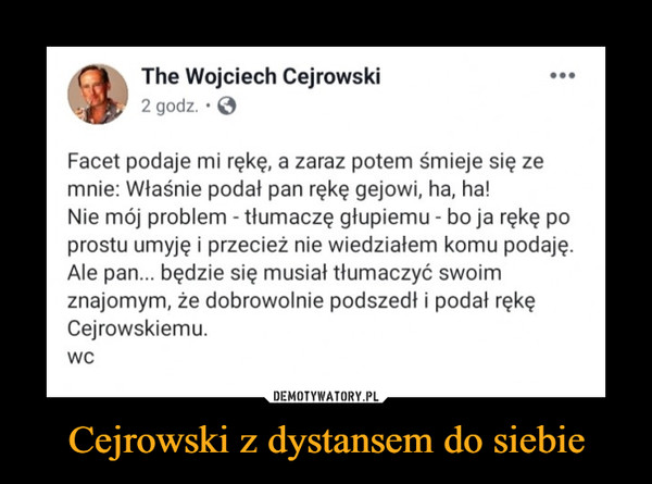 Cejrowski z dystansem do siebie –  The Wojciech Cejrowski 2 godz. • ••• Facet podaje mi rękę, a zaraz potem śmieje się ze mnie: Właśnie podał pan rękę gejowi, ha, ha! Nie mój problem - tłumaczę głupiemu - bo ja rękę po prostu umyję i przecież nie wiedziałem komu podaję. Ale pan... będzie się musiał tłumaczyć swoim znajomym, że dobrowolnie podszedł i podał rękę Cejrowskiemu. wc