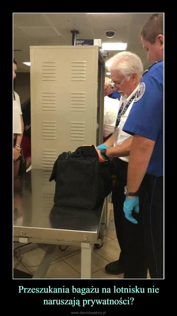 Przeszukania bagażu na lotnisku nie naruszają prywatności? –