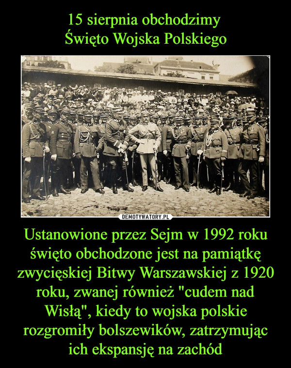 """15 sierpnia obchodzimy  Święto Wojska Polskiego Ustanowione przez Sejm w 1992 roku święto obchodzone jest na pamiątkę zwycięskiej Bitwy Warszawskiej z 1920 roku, zwanej również """"cudem nad Wisłą"""", kiedy to wojska polskie rozgromiły bolszewików, zatrzymując ich ekspansję na zachód"""