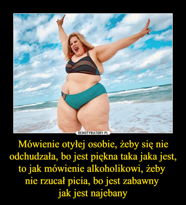 Mówienie otyłej osobie, żeby się nie odchudzała, bo jest piękna taka jaka jest, to jak mówienie alkoholikowi, żeby nie rzucał picia, bo jest zabawny jak jest najebany –