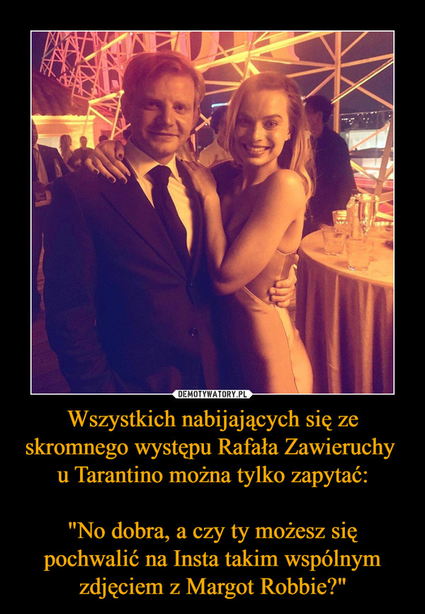 """Wszystkich nabijających się ze skromnego występu Rafała Zawieruchy u Tarantino można tylko zapytać: """"No dobra, a czy ty możesz się pochwalić na Insta takim wspólnym zdjęciem z Margot Robbie?"""" –"""