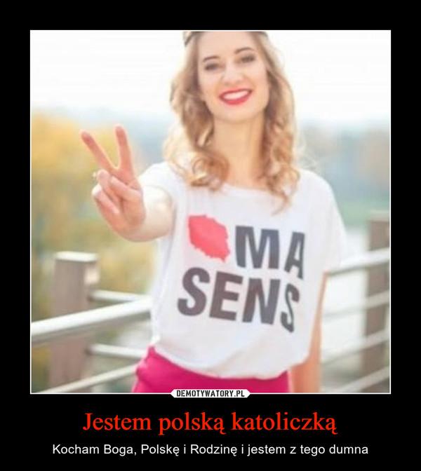 Jestem polską katoliczką – Kocham Boga, Polskę i Rodzinę i jestem z tego dumna