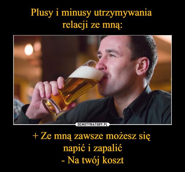 + Ze mną zawsze możesz się napić i zapalić- Na twój koszt –