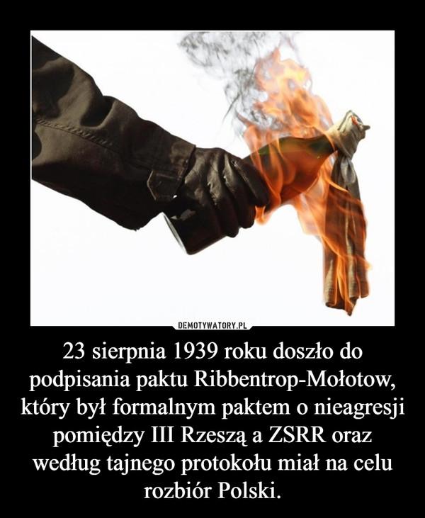 23 sierpnia 1939 roku doszło do podpisania paktu Ribbentrop-Mołotow, który był formalnym paktem o nieagresji pomiędzy III Rzeszą a ZSRR oraz według tajnego protokołu miał na celu rozbiór Polski. –